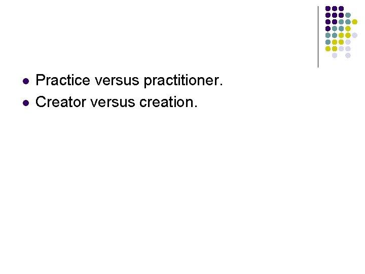 l l Practice versus practitioner. Creator versus creation.