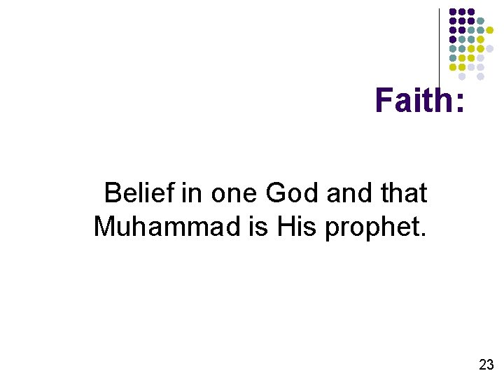 Faith: Belief in one God and that Muhammad is His prophet. 23