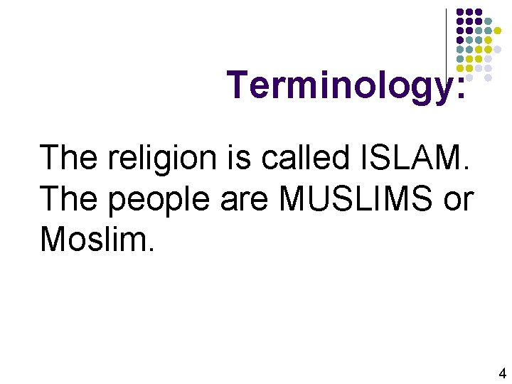 Terminology: The religion is called ISLAM. The people are MUSLIMS or Moslim. 4