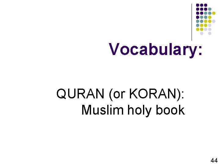 Vocabulary: QURAN (or KORAN): Muslim holy book 44
