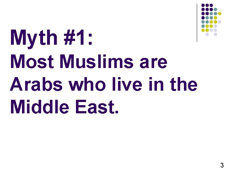 Myth #1: Most Muslims are Arabs who live in the Middle East. 3