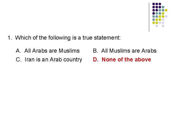 1. Which of the following is a true statement: A. All Arabs are Muslims