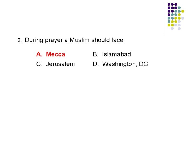 2. During prayer a Muslim should face: A. Mecca B. Islamabad C. Jerusalem D.