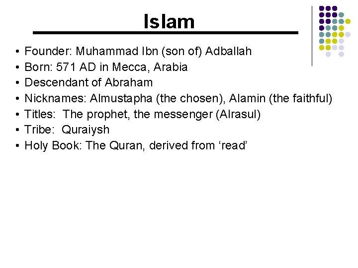 Islam • • Founder: Muhammad Ibn (son of) Adballah Born: 571 AD in Mecca,