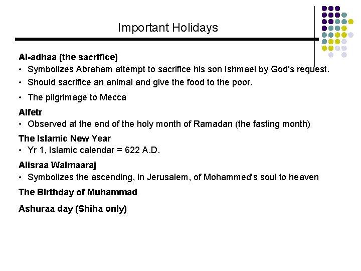 Important Holidays Al-adhaa (the sacrifice) • Symbolizes Abraham attempt to sacrifice his son Ishmael