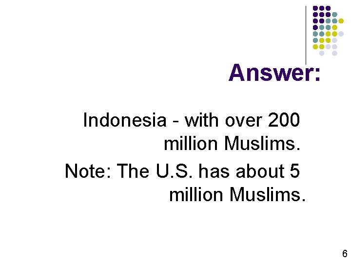 Answer: Indonesia - with over 200 million Muslims. Note: The U. S. has about