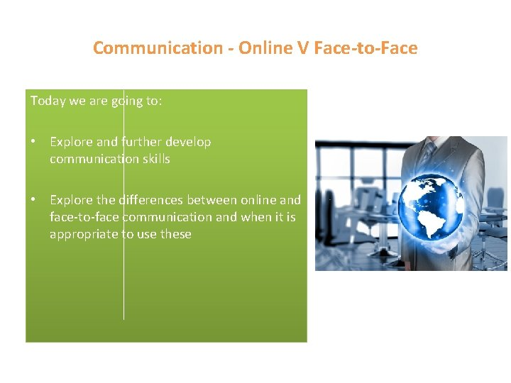 Communication - Online V Face-to-Face Today we are going to: • Explore and further