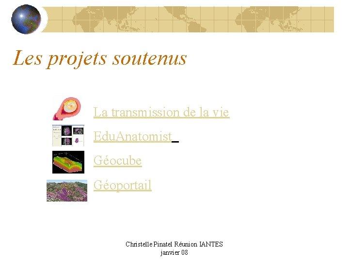 Les projets soutenus La transmission de la vie Edu. Anatomist Géocube Géoportail Christelle Pinatel