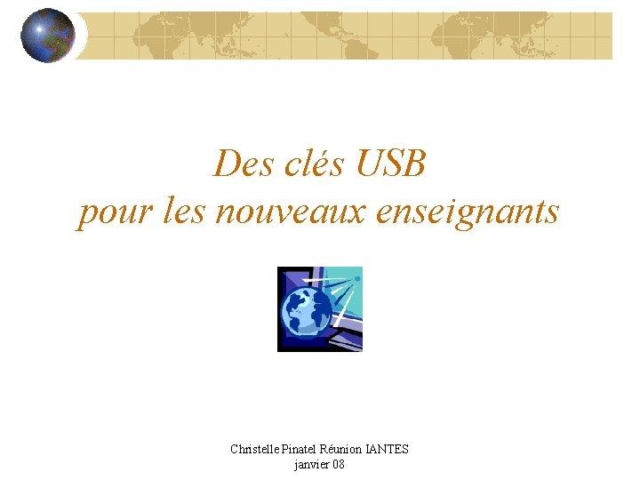 Des clés USB pour les nouveaux enseignants Christelle Pinatel Réunion IANTES janvier 08