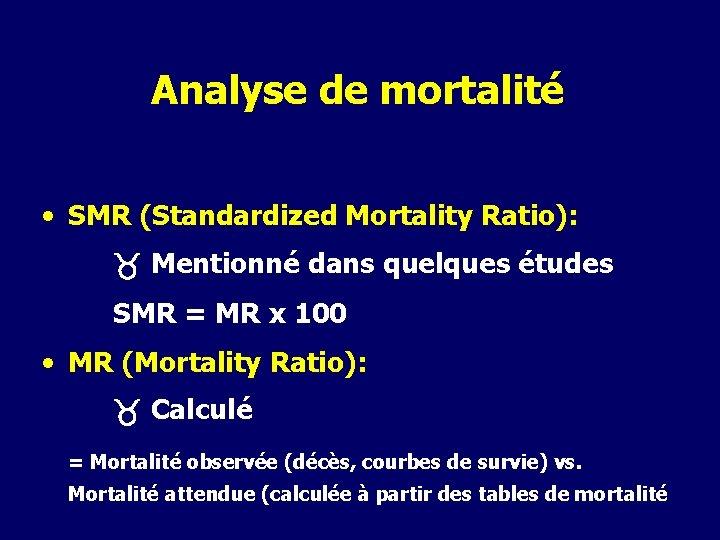 Analyse de mortalité • SMR (Standardized Mortality Ratio): Mentionné dans quelques études SMR =