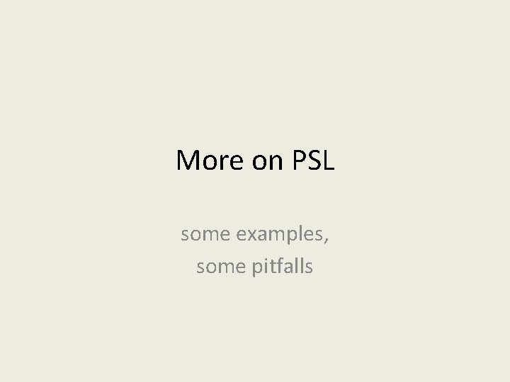 More on PSL some examples, some pitfalls