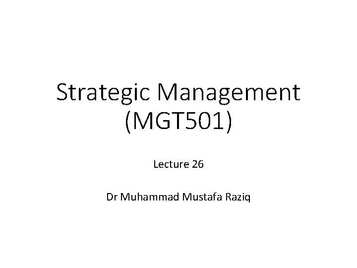 Strategic Management (MGT 501) Lecture 26 Dr Muhammad Mustafa Raziq