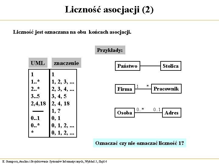 Liczność asocjacji (2) Liczność jest oznaczana na obu końcach asocjacji. Przykłady: UML 1 1.