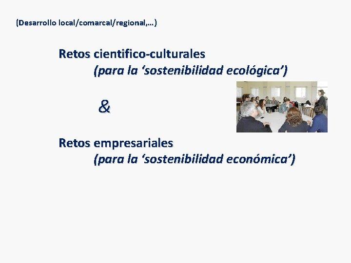 (Desarrollo local/comarcal/regional, …) Retos cientifico-culturales (para la 'sostenibilidad ecológica') & Retos empresariales (para la