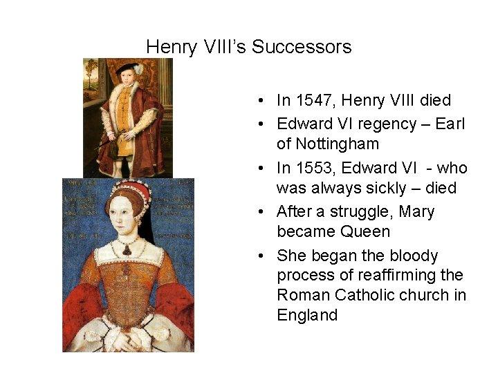 Henry VIII's Successors • In 1547, Henry VIII died • Edward VI regency –
