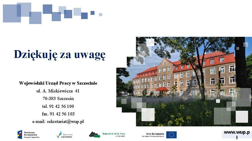 Dziękuję za uwagę Wojewódzki Urząd Pracy w Szczecinie ul. A. Mickiewicza 41 70 -383