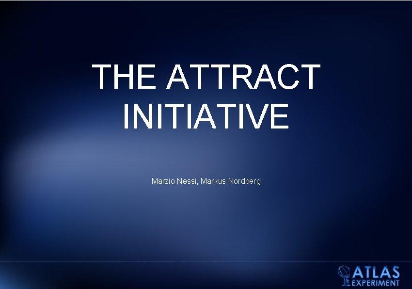 THE ATTRACT INITIATIVE Marzio Nessi, Markus Nordberg