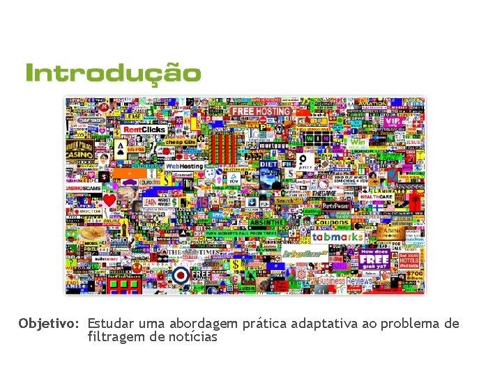 Objetivo: Estudar uma abordagem prática adaptativa ao problema de filtragem de notícias