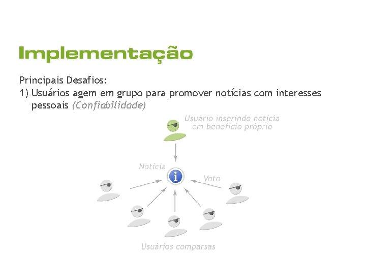 Principais Desafios: 1) Usuários agem em grupo para promover notícias com interesses pessoais (Confiabilidade)