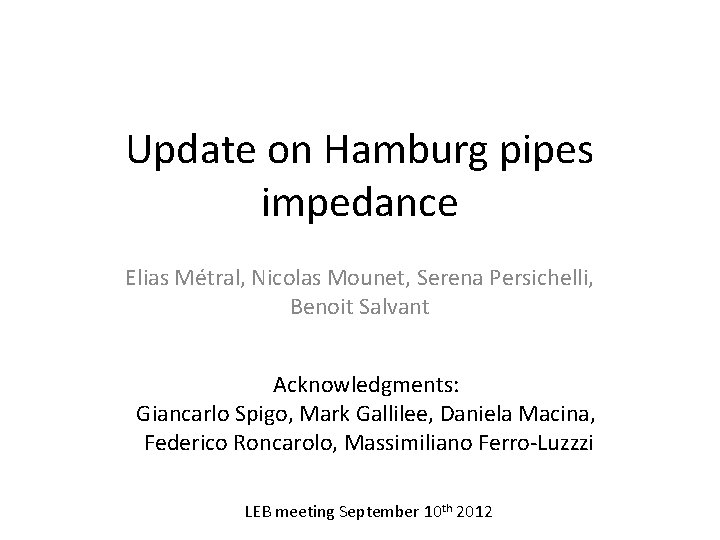 Update on Hamburg pipes impedance Elias Métral, Nicolas Mounet, Serena Persichelli, Benoit Salvant Acknowledgments: