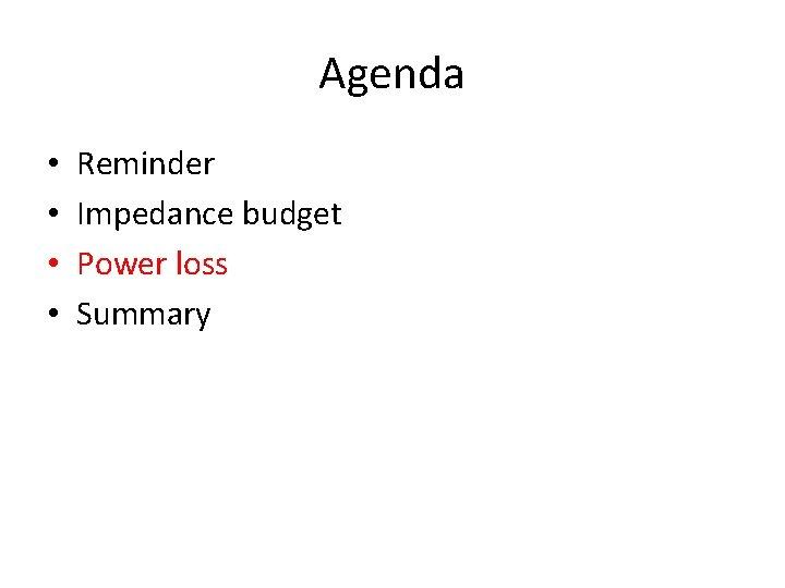 Agenda • • Reminder Impedance budget Power loss Summary