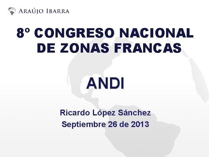 8º CONGRESO NACIONAL DE ZONAS FRANCAS ANDI Ricardo López Sánchez Septiembre 26 de 2013
