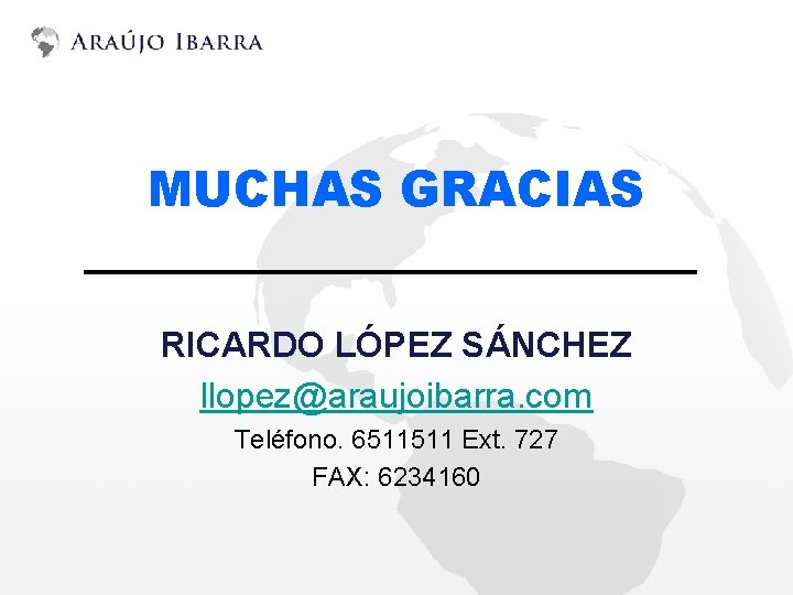 MUCHAS GRACIAS RICARDO LÓPEZ SÁNCHEZ llopez@araujoibarra. com Teléfono. 6511511 Ext. 727 FAX: 6234160
