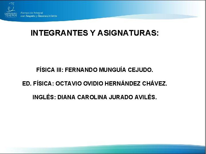 INTEGRANTES Y ASIGNATURAS: FÍSICA III: FERNANDO MUNGUÍA CEJUDO. ED. FÍSICA: OCTAVIO OVIDIO HERNÁNDEZ CHÁVEZ.