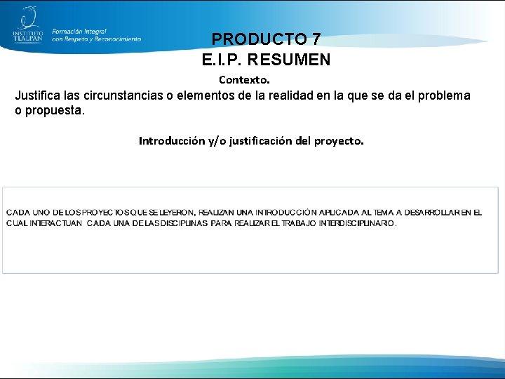 PRODUCTO 7 E. I. P. RESUMEN Contexto. Justifica las circunstancias o elementos de la