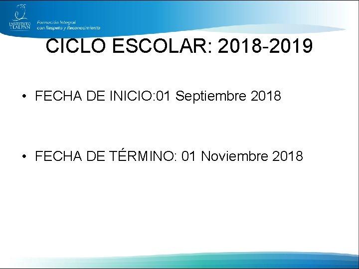 CICLO ESCOLAR: 2018 -2019 • FECHA DE INICIO: 01 Septiembre 2018 • FECHA DE