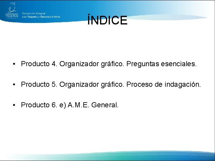 ÍNDICE • Producto 4. Organizador gráfico. Preguntas esenciales. • Producto 5. Organizador gráfico. Proceso
