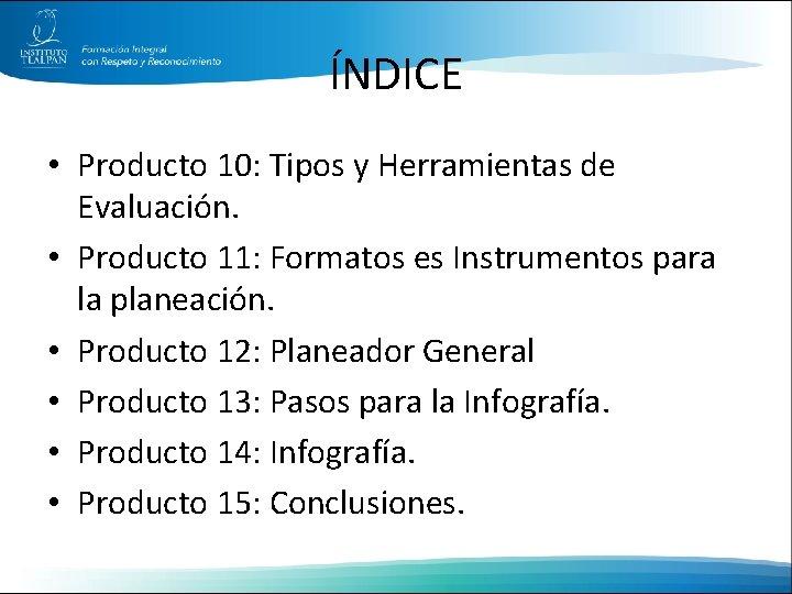 ÍNDICE • Producto 10: Tipos y Herramientas de Evaluación. • Producto 11: Formatos es