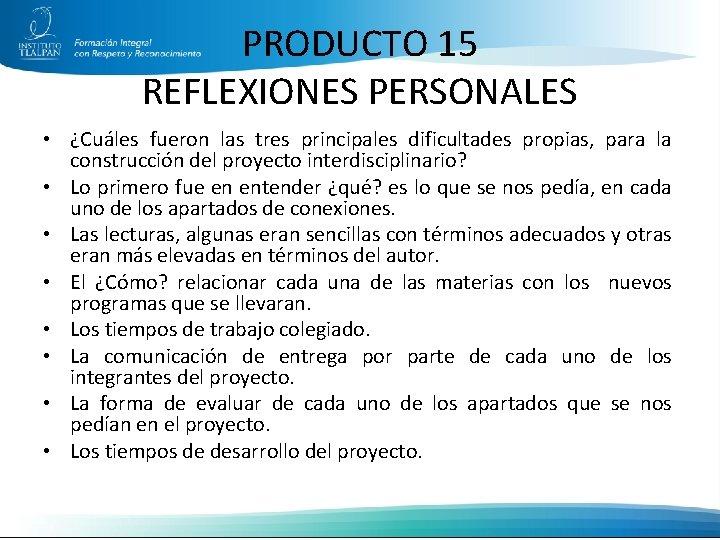 PRODUCTO 15 REFLEXIONES PERSONALES • ¿Cuáles fueron las tres principales dificultades propias, para la