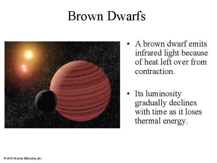 Brown Dwarfs • A brown dwarf emits infrared light because of heat left over