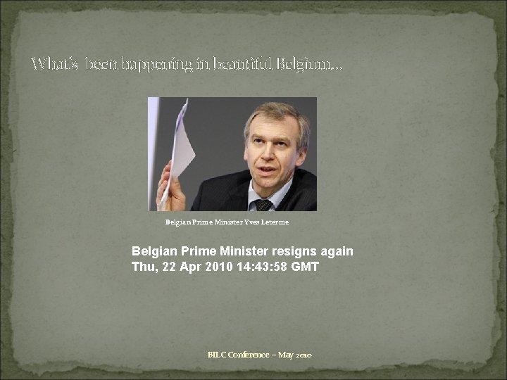What's been happening in beautiful Belgium… Belgian Prime Minister Yves Leterme Belgian Prime Minister
