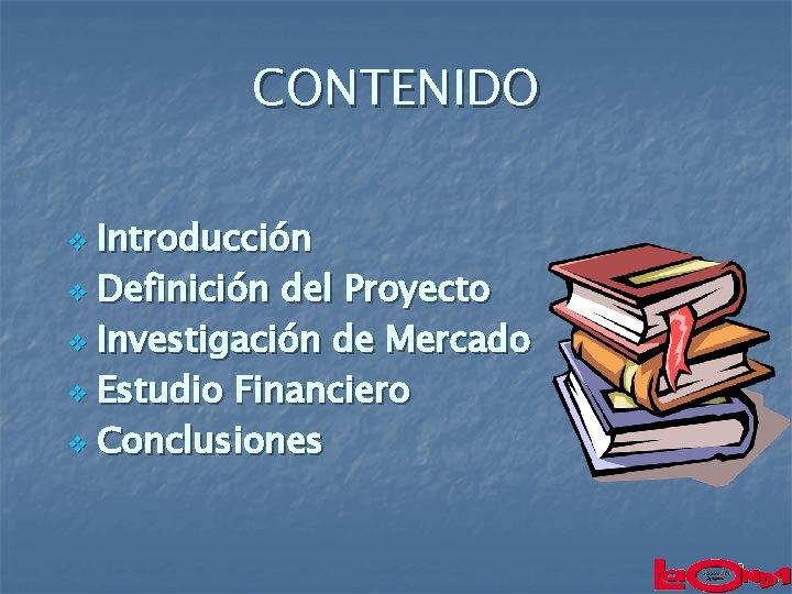 CONTENIDO Introducción v Definición del Proyecto v Investigación de Mercado v Estudio Financiero v