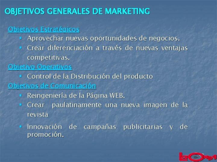 OBJETIVOS GENERALES DE MARKETING Objetivos Estratégicos § Aprovechar nuevas oportunidades de negocios. § Crear