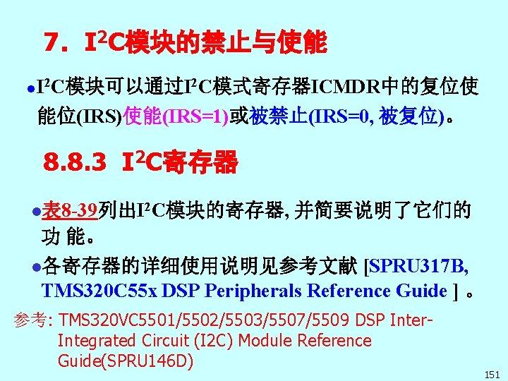 7.I 2 C模块的禁止与使能 I C模块可以通过I 2 C模式寄存器ICMDR中的复位使 l 2 能位(IRS)使能(IRS=1)或被禁止(IRS=0, 被复位)。 8. 8. 3