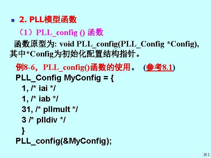 n 2. PLL模型函数 (1)PLL_config () 函数 函数原型为: void PLL_config(PLL_Config *Config), 其中*Config为初始化配置结构指针。 例8 -6,PLL_config()函数的使用。 (参考8.