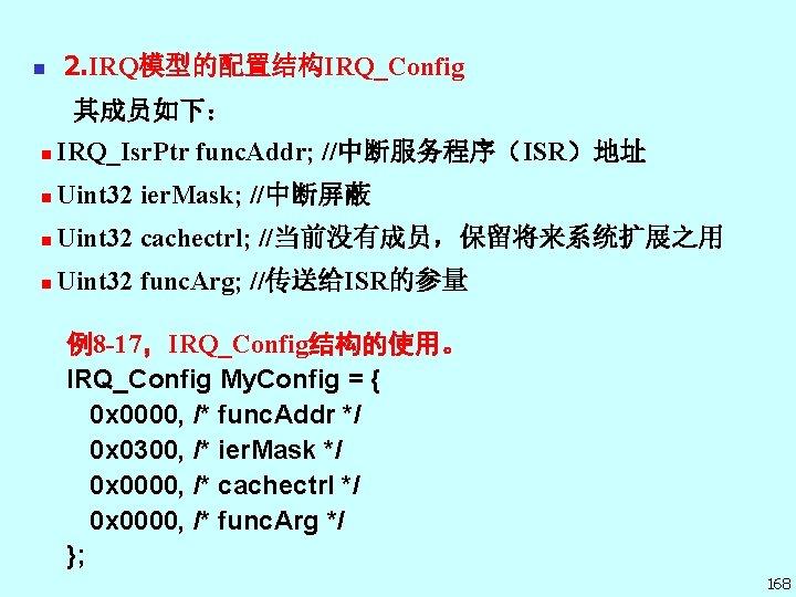 n 2. IRQ模型的配置结构IRQ_Config 其成员如下: n IRQ_Isr. Ptr func. Addr; //中断服务程序(ISR)地址 n Uint 32 ier.