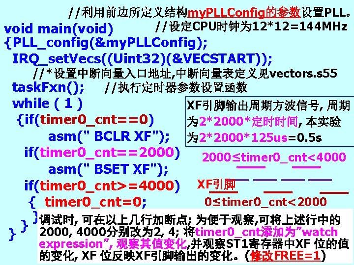 //利用前边所定义结构my. PLLConfig的参数设置PLL。 //设定CPU时钟为 12*12=144 MHz void main(void) {PLL_config(&my. PLLConfig); IRQ_set. Vecs((Uint 32)(&VECSTART)); //*设置中断向量入口地址,