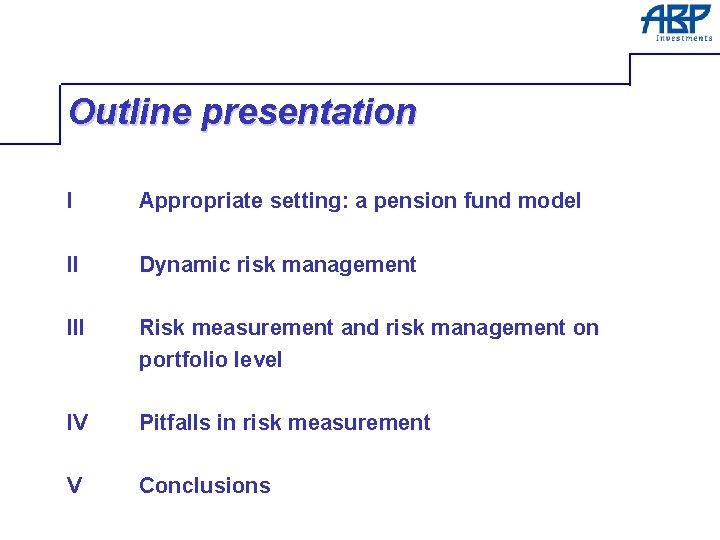 Outline presentation I Appropriate setting: a pension fund model II Dynamic risk management III