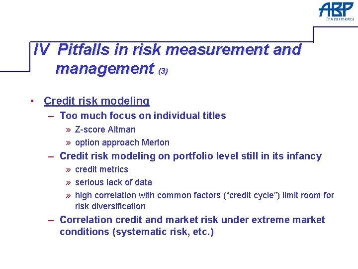 IV Pitfalls in risk measurement and management (3) • Credit risk modeling – Too