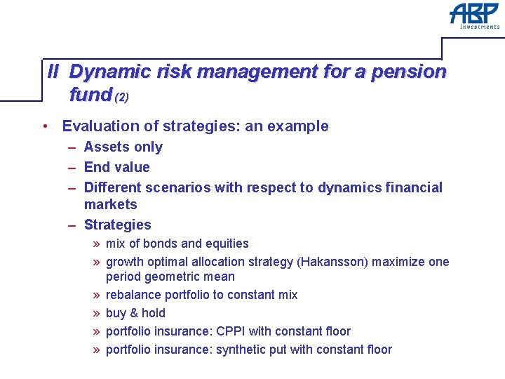 II Dynamic risk management for a pension fund (2) • Evaluation of strategies: an