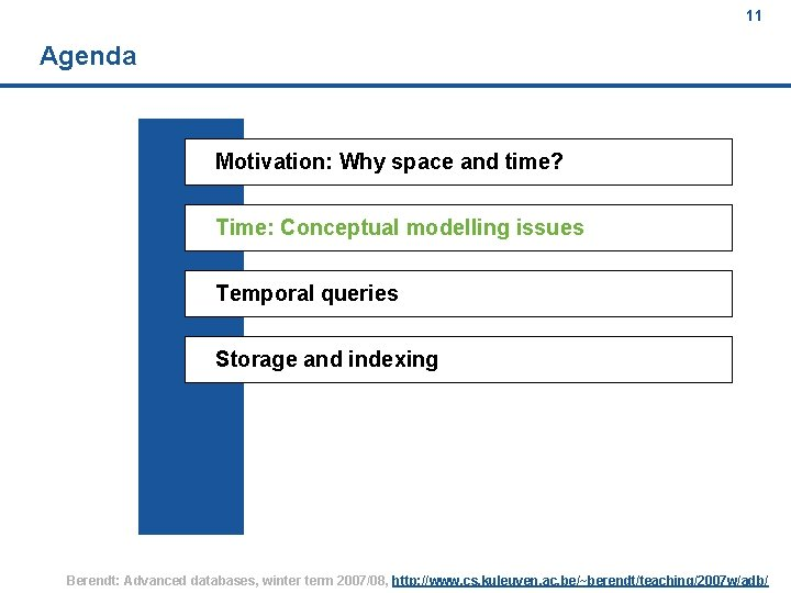 11 Agenda Motivation: Why space and time? Time: Conceptual modelling issues Temporal queries Storage