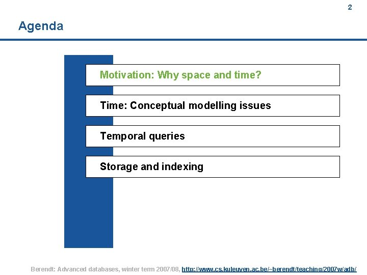 2 Agenda Motivation: Why space and time? Time: Conceptual modelling issues Temporal queries Storage