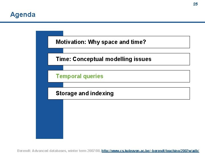 25 Agenda Motivation: Why space and time? Time: Conceptual modelling issues Temporal queries Storage