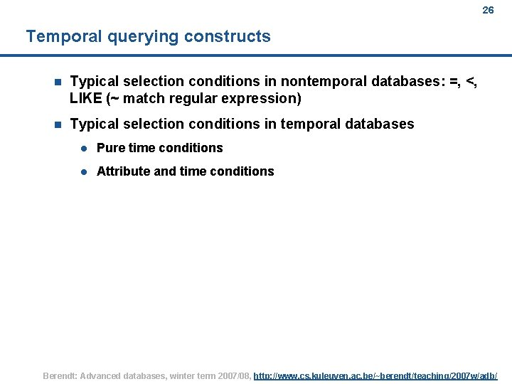 26 Temporal querying constructs n Typical selection conditions in nontemporal databases: =, <, LIKE