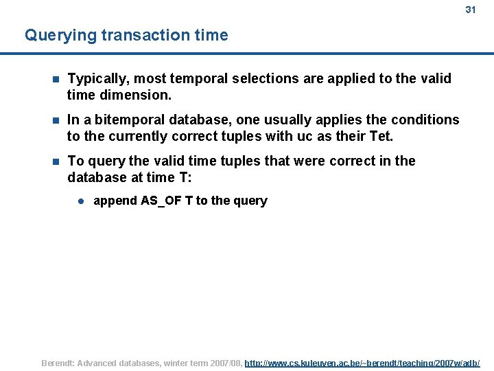 31 Querying transaction time n Typically, most temporal selections are applied to the valid