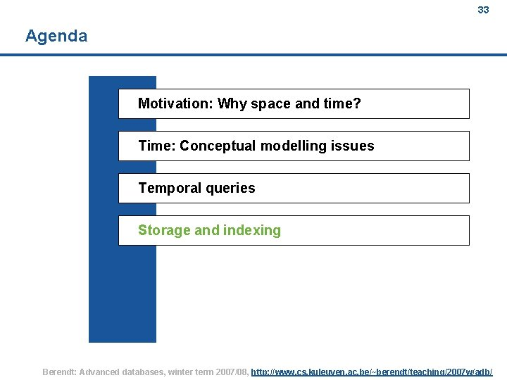 33 Agenda Motivation: Why space and time? Time: Conceptual modelling issues Temporal queries Storage
